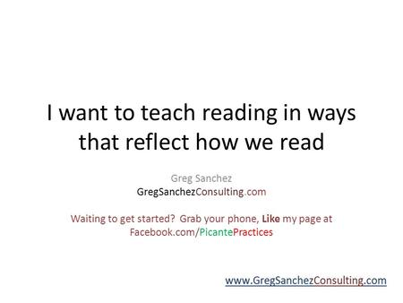 I want to teach reading in ways that reflect how we read Greg Sanchez GregSanchezConsulting.com Waiting to get started? Grab your phone, Like my page.