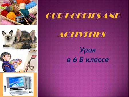 Урок в 6 Б классе. «Hobbies differ like tastes». «Active life and interesting hobbies make you feel happy».
