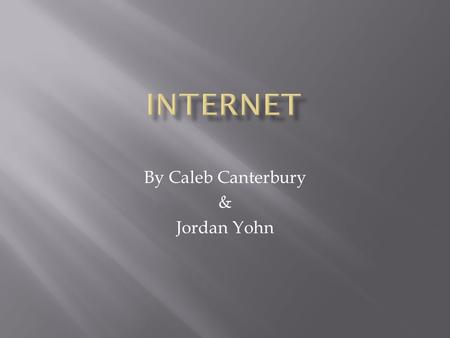 By Caleb Canterbury & Jordan Yohn.  The Internet is a global system of interconnected computer networks that use the standard Internet protocol suite.