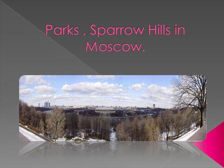  Sparrow Hills are known as Lenin Hills( between 1935 and 1991).  They are hills on the right bank of the Moskva River and one of highest points in.