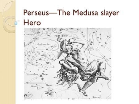 Perseus—The Medusa slayer Hero. Mythic Heroes—Common Traits Perseus: Miraculous birth, early threats Disinheritance and/or powerful enemy Quest(s) – impossible.