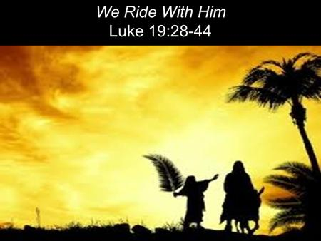 We Ride With Him Luke 19:28-44. After Jesus had said this, he went on ahead, going up to Jerusalem. 29 As he approached Bethphage and Bethany at the hill.