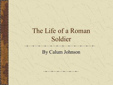 The Life of a Roman Soldier By Calum Johnson. Introduction The Romans were able to expand their empire because of the strength of the Roman Army It was.