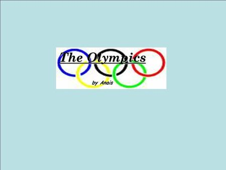The Olympics by Anais. What is the Olympics? The Olympics are a sort of competition that has a lot of different sports in it. Most countries take part.