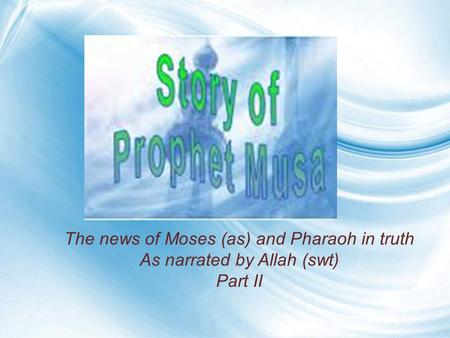 The news of Moses (as) and Pharaoh in truth As narrated by Allah (swt) Part II.