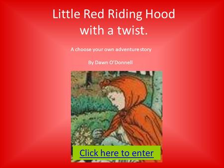 Little Red Riding Hood with a twist. A choose your own adventure story By Dawn O'Donnell Click here to enter.