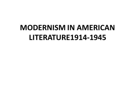 "MODERNISM IN AMERICAN LITERATURE1914-1945. NATURALISM: Life is a cruel joke I. WORLD WAR I (1914-18), the ""war to end all wars"" – Post-War cultural upheaval."