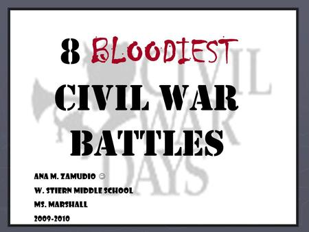 8 BLOODIEST civil war battles Ana M. Zamudio W. Stiern Middle School Ms. Marshall 2009-2010.