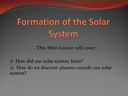 This Mini-Lesson will cover: 1) How did our solar system form? 2) How do we discover planets outside our solar system?