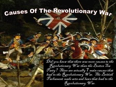 Did you know that there was more causes to the Revolutionary War than the Boston Tea Party? There are actually 7 main causes that lead to the Revolutionary.