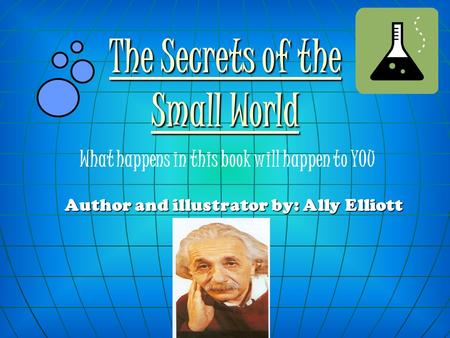 Author and illustrator by: Ally Elliott The Secrets of the Small World What happens in this book will happen to YOU.