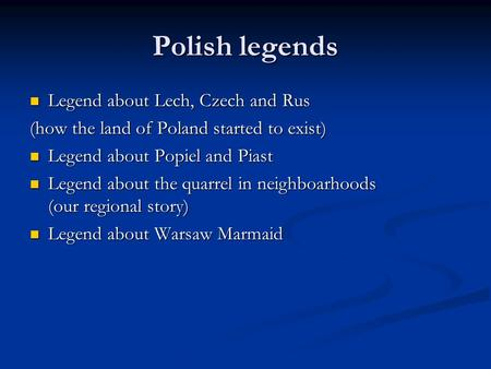 Polish legends Legend about Lech, Czech and Rus Legend about Lech, Czech and Rus (how the land of Poland started to exist) Legend about Popiel and Piast.