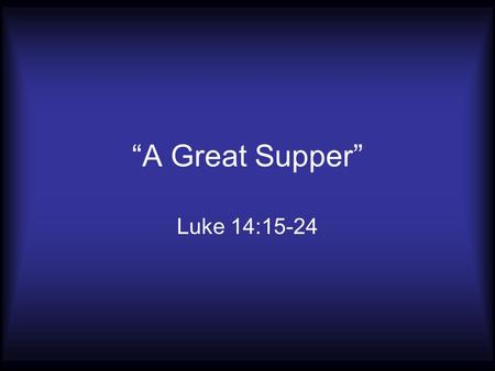 """A Great Supper"" Luke 14:15-24. As Old as Adam and Eve Genesis 3:12-13 ""The woman made me"" ""You caused it"" ""The devil made me do it"""