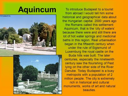 Aquincum To introduce Budapest to a tourist from abroad I would tell him some historical and geographical data about the Hungarian capital. 2000 years.