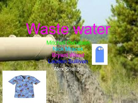 Waste water By: Mitchell Oshaben Nick Mracek Bryant Wood Lauden Sullivan Alex Shelton ll.