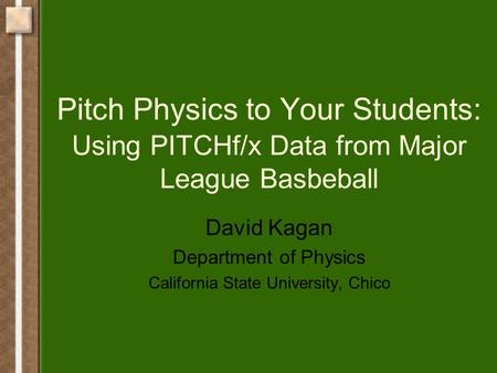 Pitch Physics to Your Students: Using PITCHf/x Data from Major League Basbeball David Kagan Department of Physics California State University, Chico.