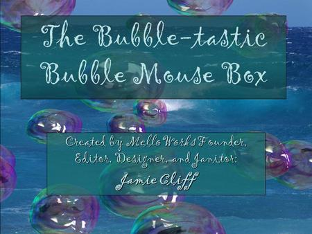 The Bubble-tastic Bubble Mouse Box Created by MelloWorks Founder, Editor, Designer, and Janitor: Jamie Cliff.
