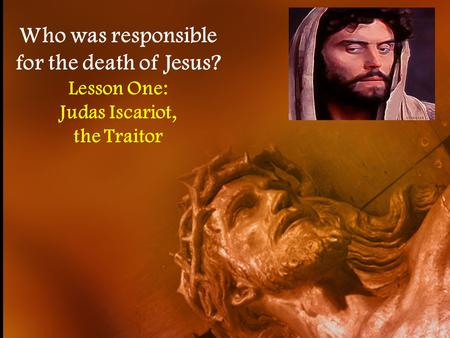 Who was responsible for the death of Jesus? Lesson One: Judas Iscariot, the Traitor.