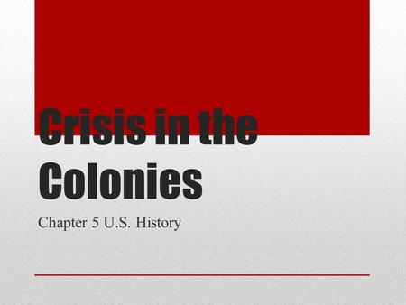 Crisis in the Colonies Chapter 5 U.S. History.