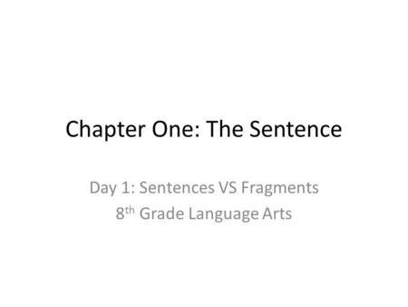 Chapter One: The Sentence Day 1: Sentences VS Fragments 8 th Grade Language Arts.