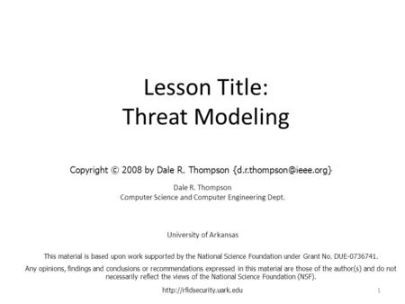 Lesson Title: Threat Modeling Dale R. Thompson Computer Science and Computer Engineering Dept. University of Arkansas  1 This.