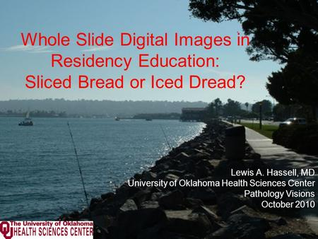 Whole Slide Digital Images in Residency Education: Sliced Bread or Iced Dread? Lewis A. Hassell, MD University of Oklahoma Health Sciences Center Pathology.