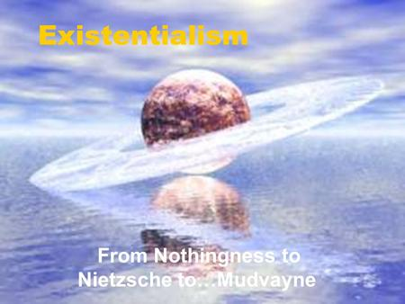 Existentialism From Nothingness to Nietzsche to…Mudvayne.