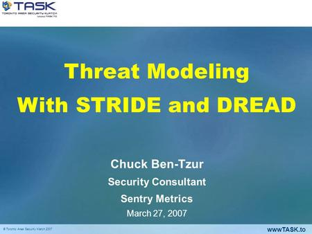 WwwTASK.to © Toronto Area Security Klatch 2007 Threat Modeling With STRIDE and DREAD Chuck Ben-Tzur Security Consultant Sentry Metrics March 27, 2007.