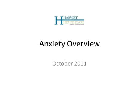 Anxiety Overview October 2011. Introduction to Harvest Healthcare Experience. Education. Excellence. Harvest is a leading full-service behavioral health.