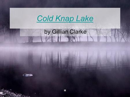 H Cold Knap Lake by Gillian Clarke. H Gillian Clarke Born in Cardiff, 1937 Speaks both English and Welsh Has three children, a girl and two boys Writes.