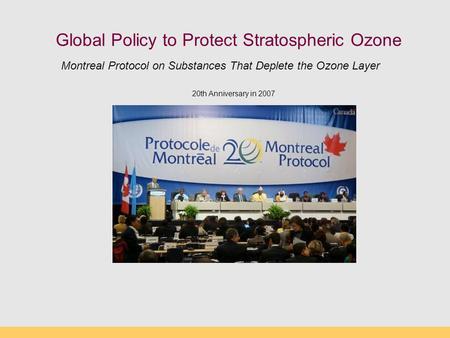 Global Policy to Protect Stratospheric <strong>Ozone</strong> 20th Anniversary in 2007 Montreal Protocol on Substances That <strong>Deplete</strong> the <strong>Ozone</strong> <strong>Layer</strong>.