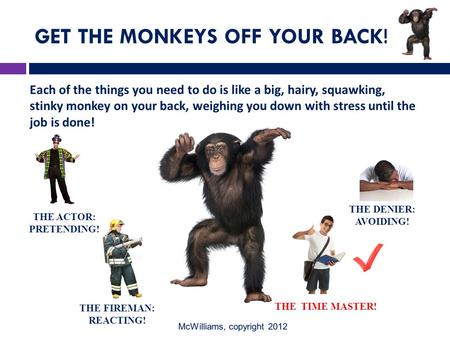 GET THE MONKEYS OFF YOUR BACK! Each of the things you need to do is like a big, hairy, squawking, stinky monkey on your back, weighing you down with stress.