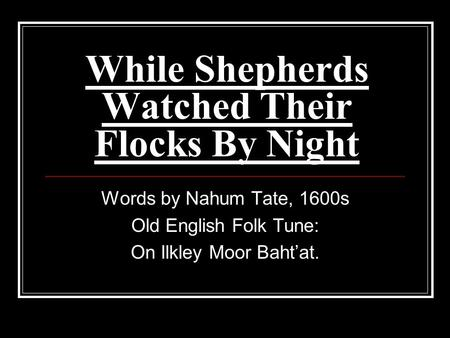 While Shepherds Watched Their Flocks By Night Words by Nahum Tate, 1600s Old English Folk Tune: On Ilkley Moor Baht'at.