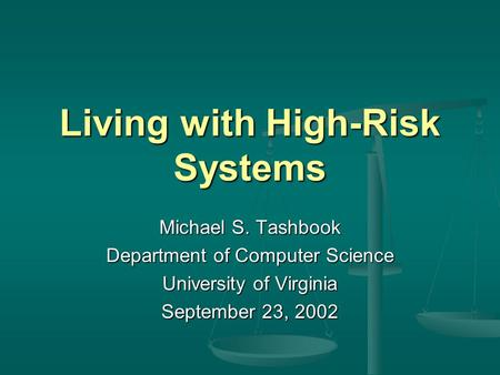 Living with High-Risk Systems Michael S. Tashbook Department of Computer Science University of Virginia September 23, 2002.