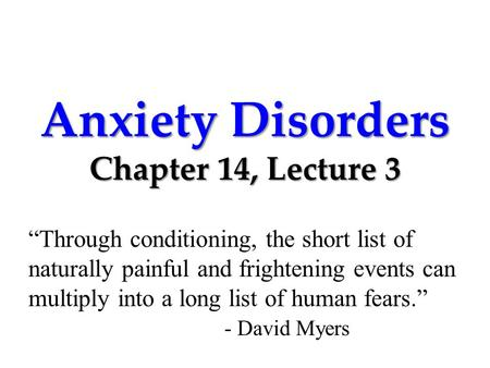 "Anxiety Disorders Chapter 14, Lecture 3 ""Through conditioning, the short list of naturally painful and frightening events can multiply into a long list."
