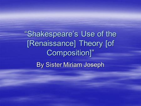 """Shakespeare's Use of the [Renaissance] Theory [of Composition]"" By Sister Miriam Joseph."