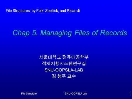 File StructureSNU-OOPSLA Lab1 서울대학교 컴퓨터공학부 객체지향시스템연구실 SNU-OOPSLA-LAB 김 형주 교수 Chap 5. Managing Files of Records File Structures by Folk, Zoellick, and Ricarrdi.