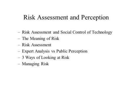 Risk Assessment and Perception –Risk Assessment and Social Control of Technology –The Meaning of Risk –Risk Assessment –Expert Analysis vs Public Perception.
