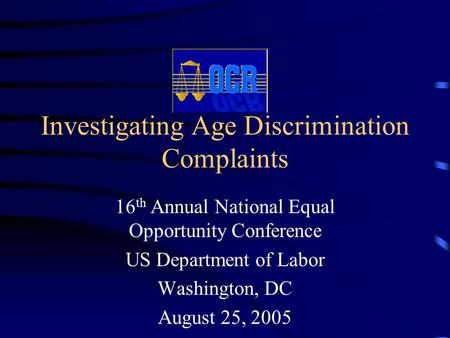 Investigating Age Discrimination Complaints 16 th Annual National Equal Opportunity Conference US Department of Labor Washington, DC August 25, 2005.