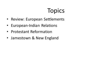 Topics Review: European Settlements European-Indian Relations Protestant Reformation Jamestown & New England.