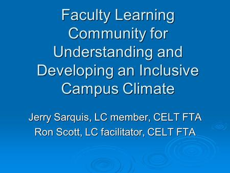 Faculty Learning Community for Understanding and Developing an Inclusive Campus Climate Jerry Sarquis, LC member, CELT FTA Ron Scott, LC facilitator, CELT.