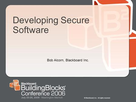 © Blackboard, Inc. All rights reserved. Developing Secure Software Bob Alcorn, Blackboard Inc.