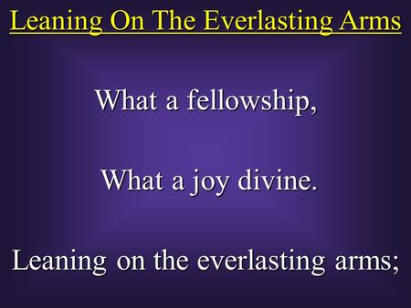 Leaning On The Everlasting Arms What a fellowship, What a joy divine. What a joy divine. Leaning on the everlasting arms;