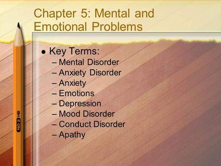 Chapter 5: Mental and Emotional Problems Key Terms: –Mental Disorder –Anxiety Disorder –Anxiety –Emotions –Depression –Mood Disorder –Conduct Disorder.