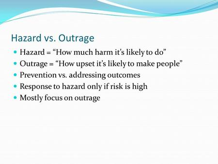 "Hazard vs. Outrage Hazard = ""How much harm it's likely to do"" Outrage = ""How upset it's likely to make people"" Prevention vs. addressing outcomes Response."