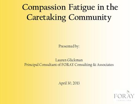 Compassion Fatigue in the Caretaking Community Presented by: Lauren Glickman Principal Consultant of FORAY Consulting & Associates April 30, 2013.