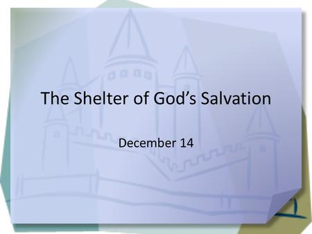 The Shelter of God's Salvation December 14. Remember when … When did you first feel independent or on your own? It's been a while since most of us to.