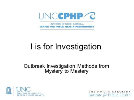 I is for Investigation Outbreak Investigation Methods from Mystery to Mastery.