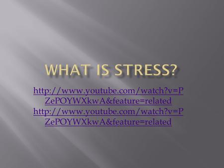 What Is Stress? http://www.youtube.com/watch?v=PZePOYWXkwA&feature=related http://www.youtube.com/watch?v=PZePOYWXkwA&feature=related.