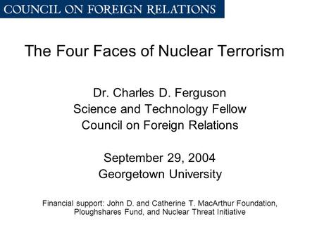 The Four Faces of Nuclear Terrorism Dr. Charles D. Ferguson Science and Technology Fellow Council on Foreign Relations September 29, 2004 Georgetown University.